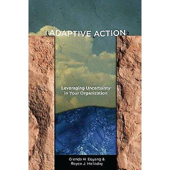Adaptive Action - Leveraging Uncertainty in Your Organization by Glend