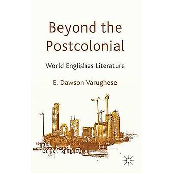 Beyond the Postcolonial World Englishes Literature by Dawson Varughese & Emma