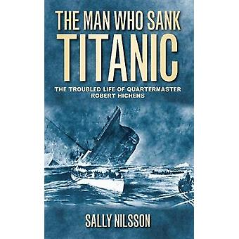 The Man Who Sank Titanic  The Troubled Life of Quartermaster Robert Hichens by Sally Nilsson