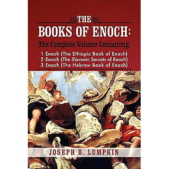 The Books of Enoch A Complete Volume Containing 1 Enoch the Ethiopic Book of Enoch 2 Enoch the Slavonic Secrets of Enoch and 3 Enoc by Lumpkin & Joseph B.