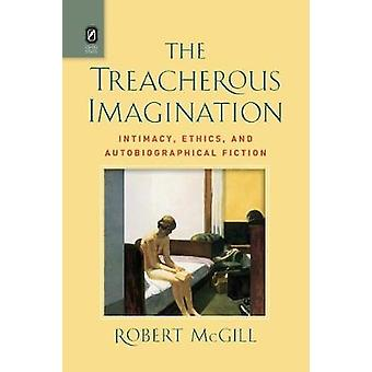The Treacherous Imagination Intimacy Ethics and Autobiographical Fiction by McGill & Robert