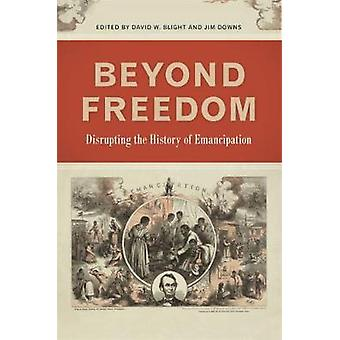 Beyond Freedom Disrupting the History of Emancipation by Blight & David W