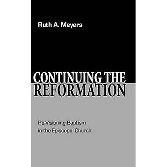 Continuing the Reformation ReVisioning Baptism in the Episcopal Church by Meyers & Ruth A.