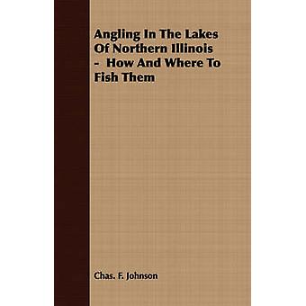 Angling in the Lakes of Northern Illinois  How and Where to Fish Them by Johnson & Chas F.