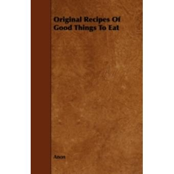 Original Recipes of Good Things to Eat by Anon