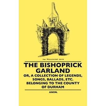 The Bishoprick Garland  Or A Collection Of Legends Songs Ballads Etc. Belonging To The County Of Durham by Anon