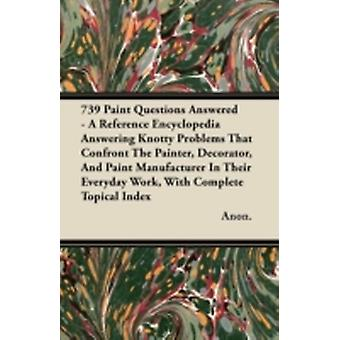 739 Paint Questions Answered  A Reference Encyclopedia Answering Knotty Problems That Confront The Painter Decorator And Paint Manufacturer In Their Everyday Work With Complete Topical Index by Anon.
