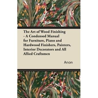 The Art of Wood Finishing  A Condensed Manual for Furniture Piano and Hardwood Finishers Painters Interior Decorators and All Allied Craftsmen by Anon