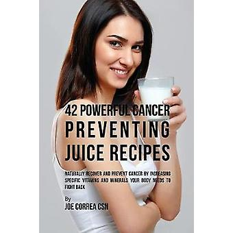 42 Powerful Cancer Preventing Juice Recipes Naturally Recovery and Prevent Cancer by Increasing Specific Vitamins and Minerals Your Body Needs to Fight Back by Correa & Joe