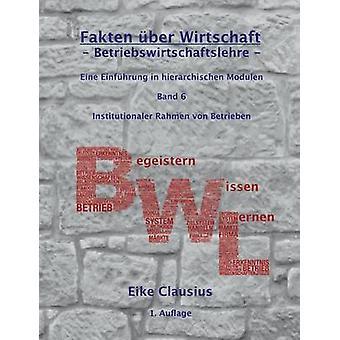 Fakten ber Wirtschaft  Band 6  BetriebsWirtschaftsLehre Eine Einfhrung in hierarchischen Modulen  Institutionaler Rahmen von Betrieben by Clausius & Eike