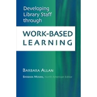 Developing Library Staff Through WorkBased Learning by Allan & Barbara