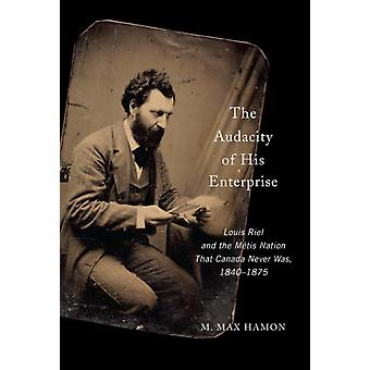The Audacity of His Enterprise  Louis Riel and the Metis Nation That Canada Never Was 18401875 by M Max Hamon