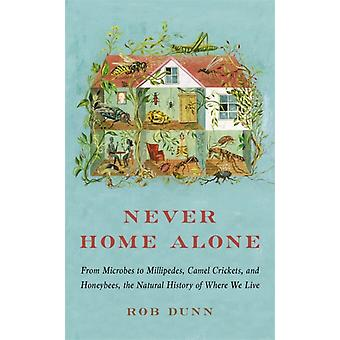 Never Home Alone  From Microbes to Millipedes Camel Crickets and Honeybees the Natural History of Where We Live by Rob Dunn