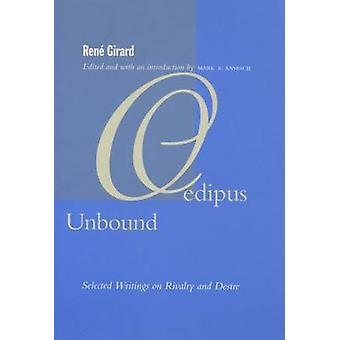 Oedipus Unbound - Selected Writings on Rivalry and Desire by Rene Gira