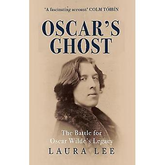 Oscar's Ghost - The Battle for Oscar Wilde's Legacy by Laura Lee - 978