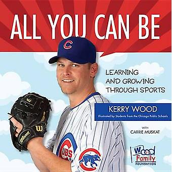 All You Can Be - Learning & Growing Through Sports by Kerry Wood -