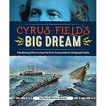 Cyrus Field's Big Dream - The Daring Effort to Lay the First Transatla