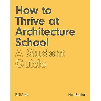 How to Thrive at Architecture School - A Student Guide by Neil Spiller