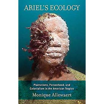 Ariel's Ecology - Plantations - Personhood and Colonialism in the Amer