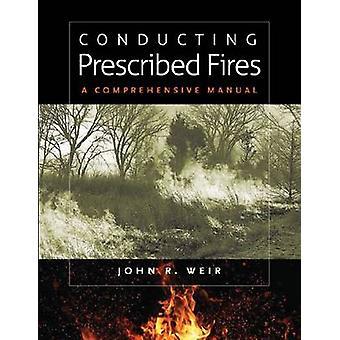 Conducting Prescribed Fires - A Comprehensive Manual by John Robert We