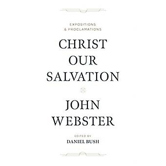 Christ Our Salvation  Expositions and Proclamations by John Webster & Edited by Daniel J Bush