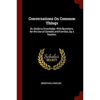 Conversations on Common Things - Or - Guide to Knowledge. with Questio
