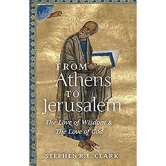 From Athens to Jerusalem - The Love of Wisdom and the Love of God by S