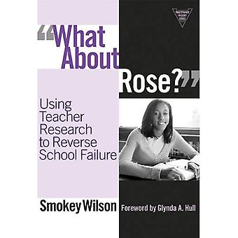 What About Rose?: Using Teacher Research to Reverse School Failure (Practitioner Inquiry Series) (Practitioner's Inquiry Series)