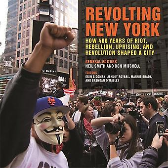 Revolting New York: How 400 Years of Riot, Rebellion, Uprising, and Revolution Shaped a City (Geographies of Justice and� Social Transformation Series)
