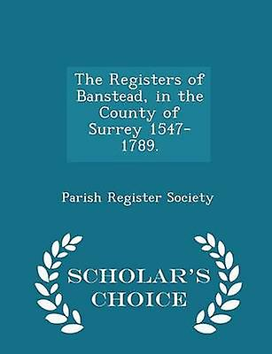 The Registers of Banstead in the County of Surrey 15471789.  Scholars Choice Edition by Society & Parish Register