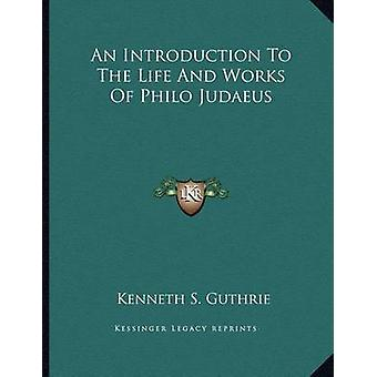 An Introduction to the Life and Works of Philo Judaeus by Kenneth S G