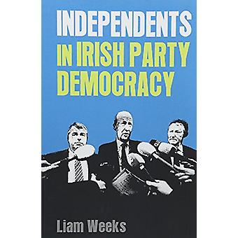 Independents in Irish Party Democracy by Liam Weeks - 9781526132970 B