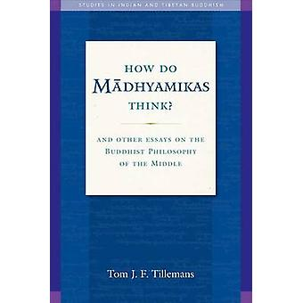 How Do Madhyamikas Think? - And Other Essays on the Buddhist Philosoph