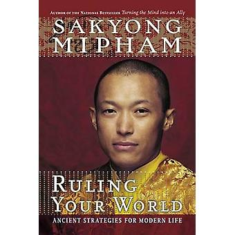 Ruling Your World - Ancient Strategies for Modern Life by Sakyong Miph