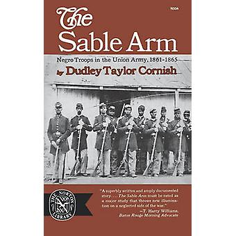 The Sable Arm Negro Troops in the Union Army 18611865 by Cornish