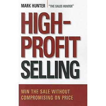 HighProfit Selling Win the Sale Without Compromising on Price by Hunter & Mark