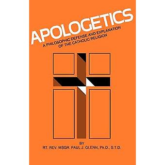 Apologetics A Philosophic Defense and Explanation of the Catholic Religion by Glenn & Paul J.