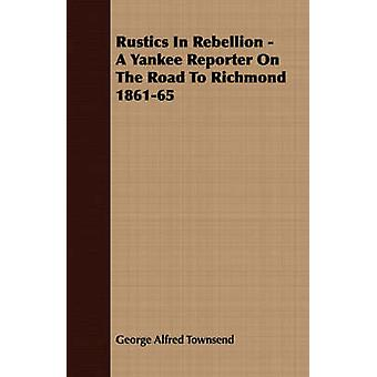 Rustics In Rebellion  A Yankee Reporter On The Road To Richmond 186165 by Townsend & George Alfred