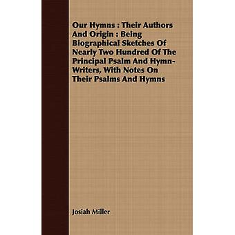 Our Hymns  Their Authors And Origin  Being Biographical Sketches Of Nearly Two Hundred Of The Principal Psalm And HymnWriters With Notes On Their Psalms And Hymns by Miller & Josiah