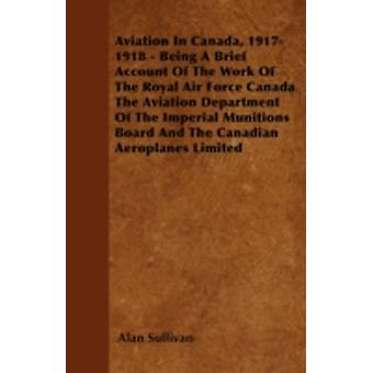 Aviation In Canada 19171918  Being A Brief Account Of The Work Of The Royal Air Force Canada The Aviation Department Of The Imperial Munitions Board And The Canadian Aeroplanes Limited by Sullivan & Alan