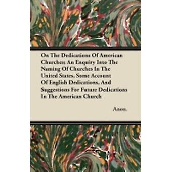 On The Dedications Of American Churches An Enquiry Into The Naming Of Churches In The United States Some Account Of English Dedications And Suggestions For Future Dedications In The American Church by Anon.