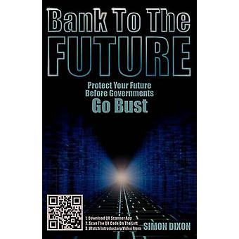 Bank to the Future Protect Your Future Before Governments Go Bust by Dixon & Simon