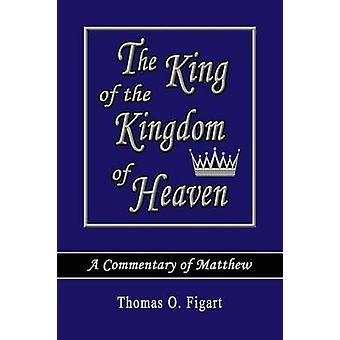 The King of the Kingdom of Heaven A Commentary of Matthew by Figart & Thomas O.