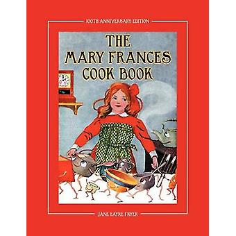 The Mary Frances Cook Book 100th Anniversary Edition A Childrens StoryInstruction Cookbook with Bonus Patterns for Childs Apron and Cooking Cap by Fryer & Jane Eayre