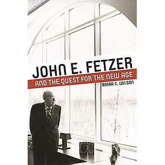 John E. Fetzer and the Quest for the New Age by Brian C. Wilson - 978