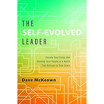 The SelfEvolved Leader  Elevate Your Focus and Develop Your People In a World That Refuses to Slow Down by Dave McKeown