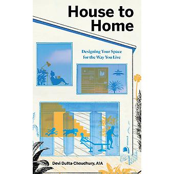 House to Home  Designing Your Space for the Way You Live by Devi Dutta choudhury