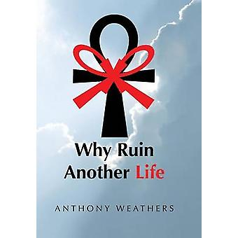 Why Ruin Another Life by Anthony Weathers - 9781491833360 Book