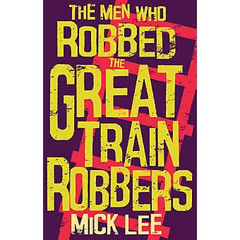 The Men Who Robbed the Great Train Robbers by Mick Lee - 978178306248