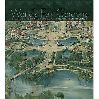 Worlds Fair Gardens  Shaping American Landscapes by Maloney
